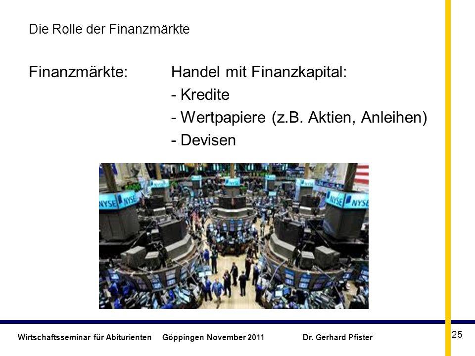 Wirtschaftsseminar für Abiturienten Göppingen November 2011 Dr. Gerhard Pfister 25 Die Rolle der Finanzmärkte Finanzmärkte: Handel mit Finanzkapital: