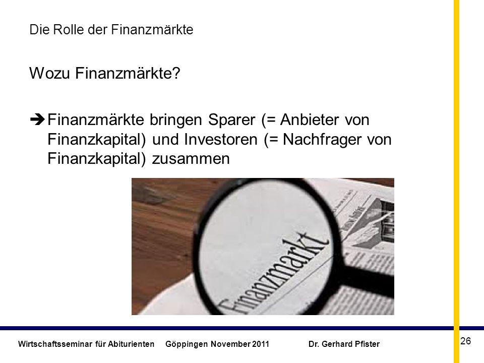 Wirtschaftsseminar für Abiturienten Göppingen November 2011 Dr. Gerhard Pfister 26 Die Rolle der Finanzmärkte Wozu Finanzmärkte? Finanzmärkte bringen