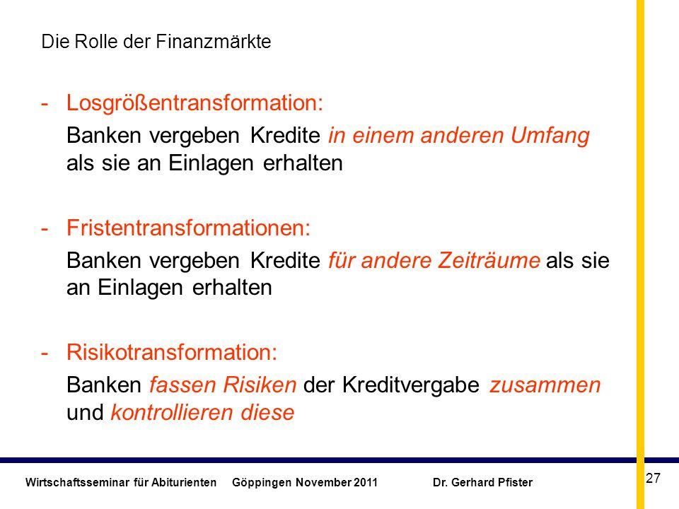 Wirtschaftsseminar für Abiturienten Göppingen November 2011 Dr. Gerhard Pfister 27 Die Rolle der Finanzmärkte -Losgrößentransformation: Banken vergebe
