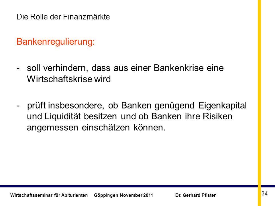 Wirtschaftsseminar für Abiturienten Göppingen November 2011 Dr. Gerhard Pfister 34 Die Rolle der Finanzmärkte Bankenregulierung: -soll verhindern, das