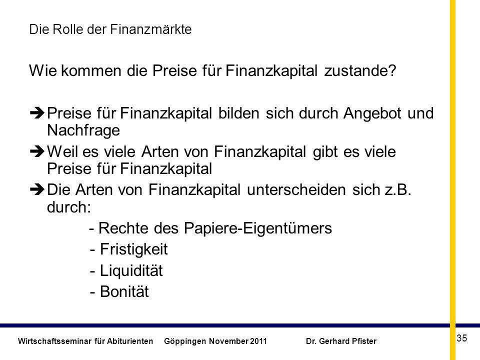 Wirtschaftsseminar für Abiturienten Göppingen November 2011 Dr. Gerhard Pfister 35 Die Rolle der Finanzmärkte Wie kommen die Preise für Finanzkapital