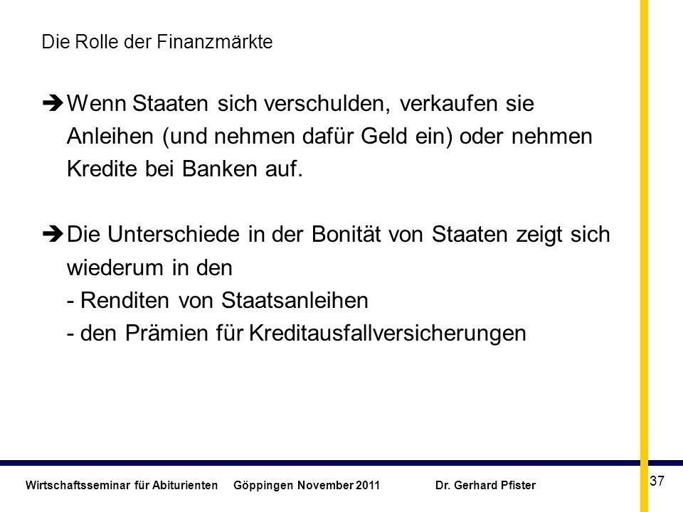 Wirtschaftsseminar für Abiturienten Göppingen November 2011 Dr. Gerhard Pfister 37 Die Rolle der Finanzmärkte Wenn Staaten sich verschulden, verkaufen