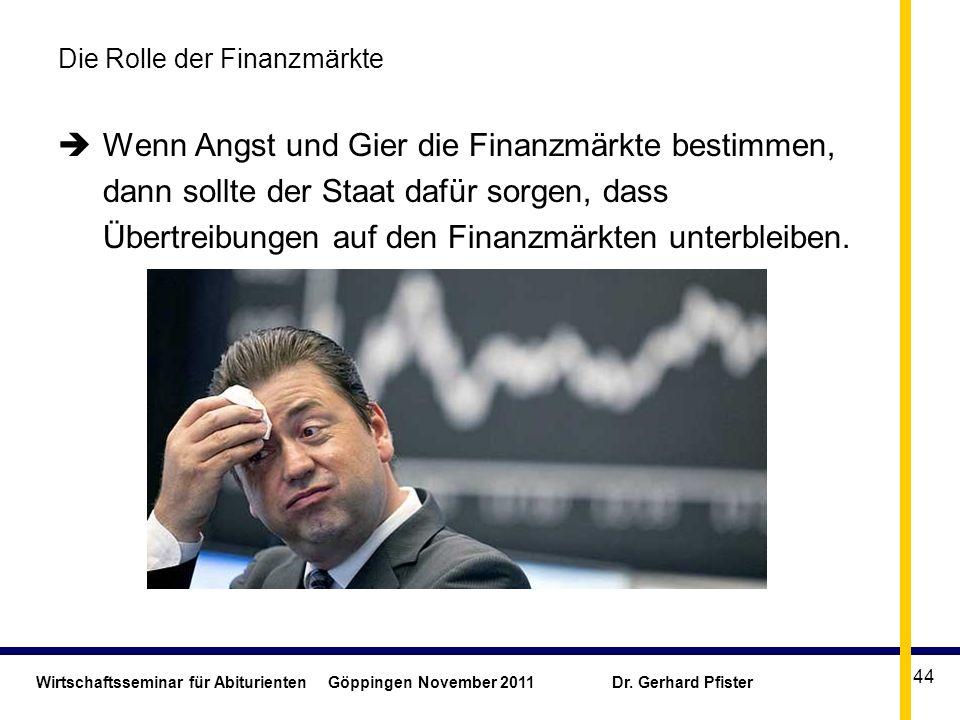 Wirtschaftsseminar für Abiturienten Göppingen November 2011 Dr. Gerhard Pfister 44 Die Rolle der Finanzmärkte Wenn Angst und Gier die Finanzmärkte bes