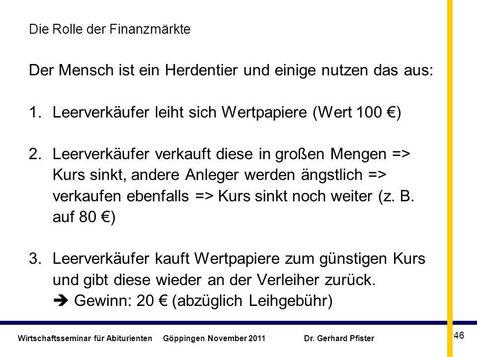 Wirtschaftsseminar für Abiturienten Göppingen November 2011 Dr. Gerhard Pfister 46 Die Rolle der Finanzmärkte Der Mensch ist ein Herdentier und einige