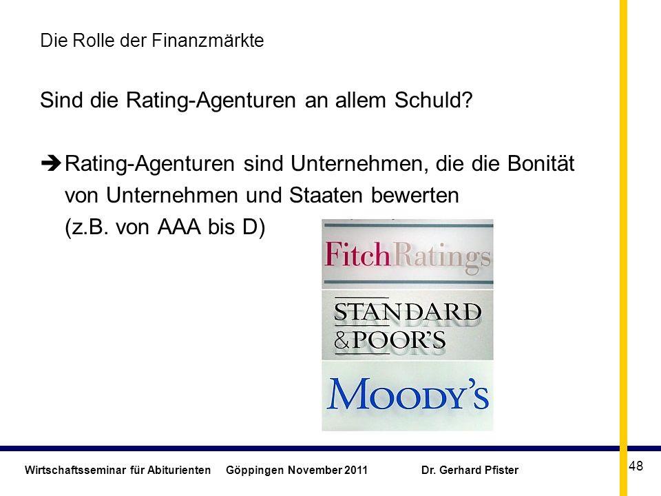 Wirtschaftsseminar für Abiturienten Göppingen November 2011 Dr. Gerhard Pfister 48 Die Rolle der Finanzmärkte Sind die Rating-Agenturen an allem Schul