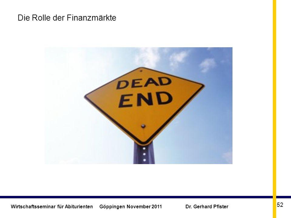 Wirtschaftsseminar für Abiturienten Göppingen November 2011 Dr. Gerhard Pfister 52 Die Rolle der Finanzmärkte