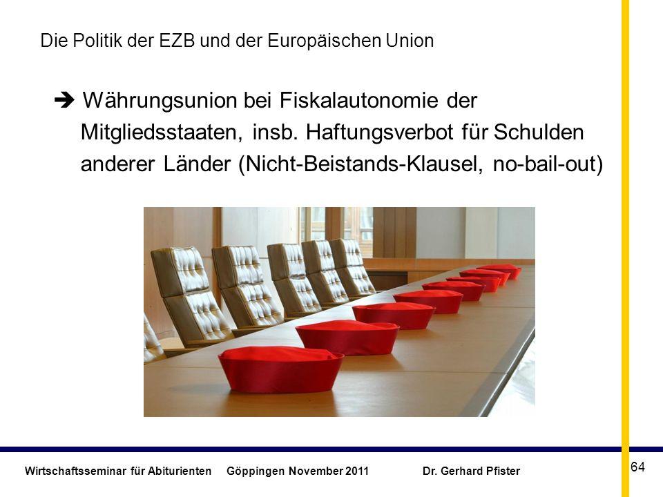 Wirtschaftsseminar für Abiturienten Göppingen November 2011 Dr. Gerhard Pfister 64 Die Politik der EZB und der Europäischen Union Währungsunion bei Fi