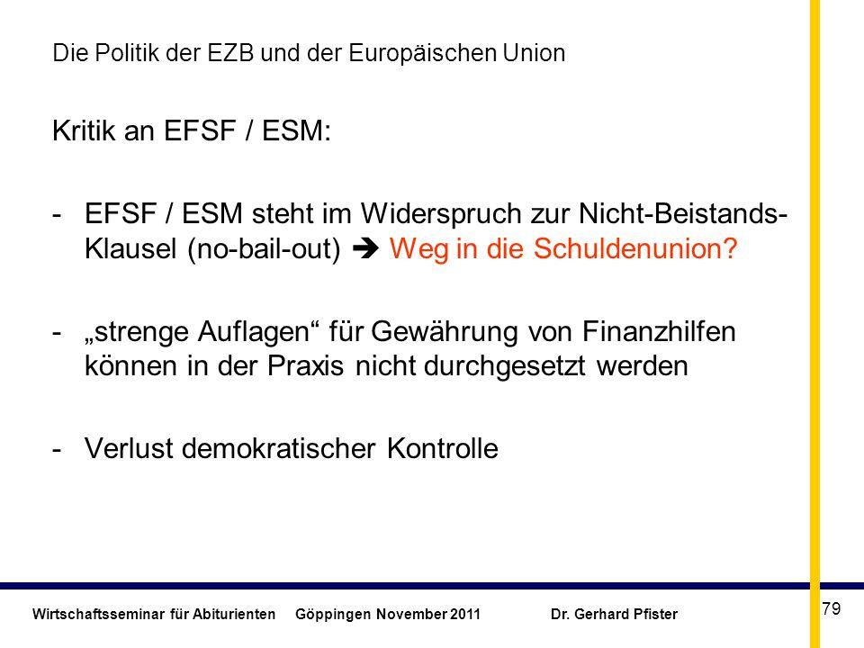 Wirtschaftsseminar für Abiturienten Göppingen November 2011 Dr. Gerhard Pfister 79 Die Politik der EZB und der Europäischen Union Kritik an EFSF / ESM