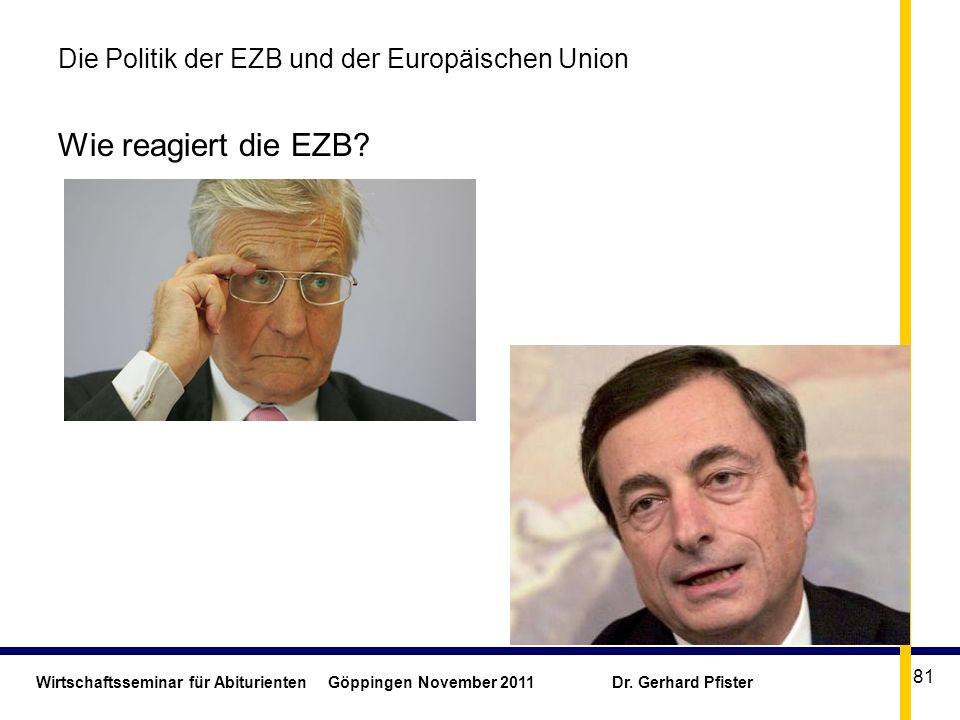Wirtschaftsseminar für Abiturienten Göppingen November 2011 Dr. Gerhard Pfister 81 Die Politik der EZB und der Europäischen Union Wie reagiert die EZB