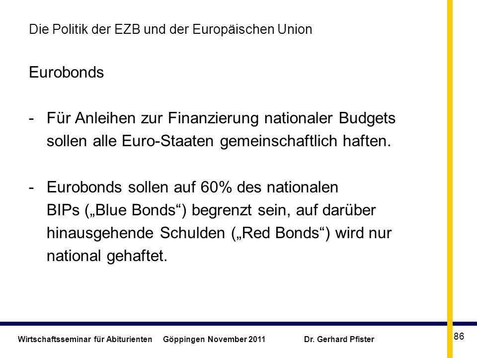 Wirtschaftsseminar für Abiturienten Göppingen November 2011 Dr. Gerhard Pfister 86 Die Politik der EZB und der Europäischen Union Eurobonds -Für Anlei
