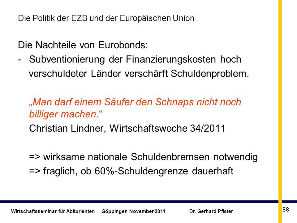 Wirtschaftsseminar für Abiturienten Göppingen November 2011 Dr. Gerhard Pfister 88 Die Politik der EZB und der Europäischen Union Die Nachteile von Eu