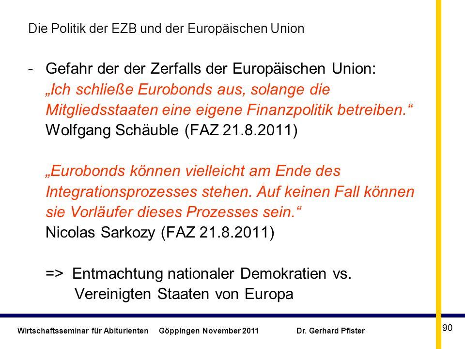 Wirtschaftsseminar für Abiturienten Göppingen November 2011 Dr. Gerhard Pfister 90 Die Politik der EZB und der Europäischen Union - Gefahr der der Zer