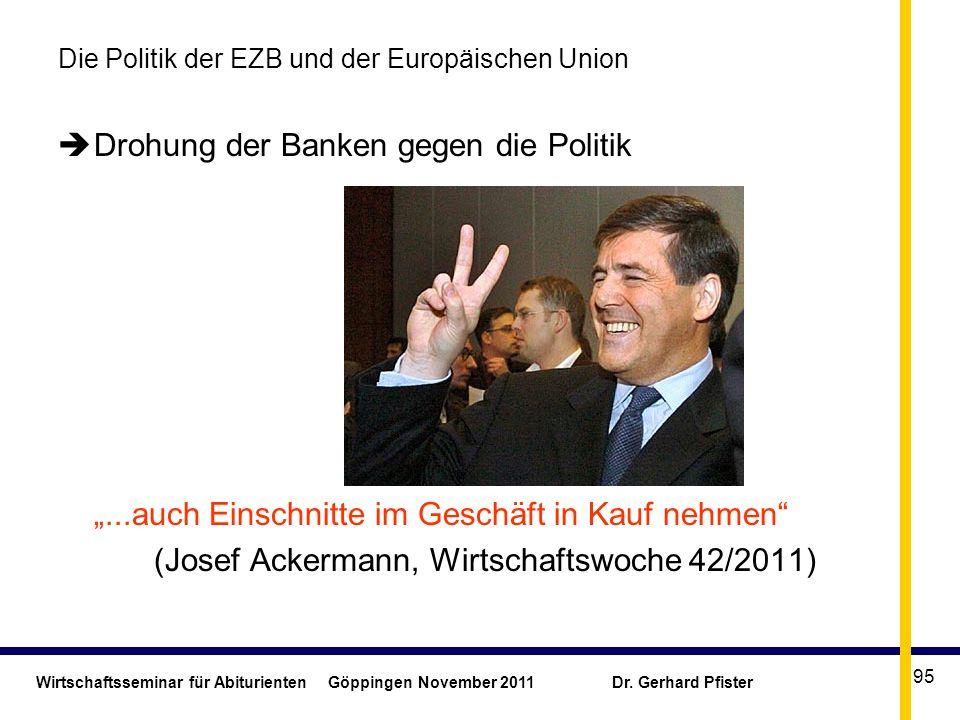 Wirtschaftsseminar für Abiturienten Göppingen November 2011 Dr. Gerhard Pfister 95 Die Politik der EZB und der Europäischen Union Drohung der Banken g