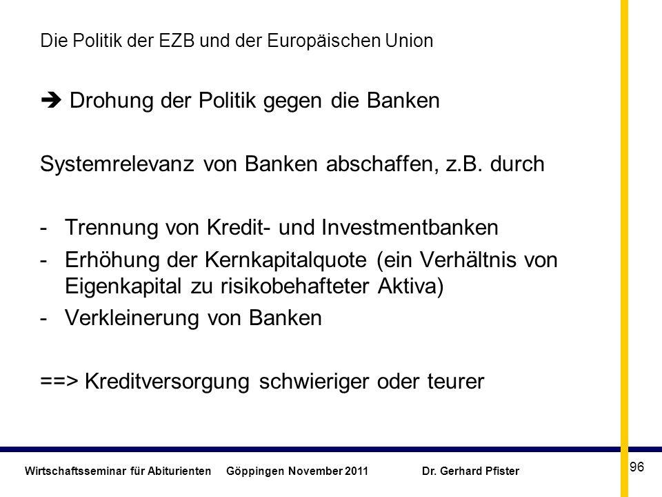 Wirtschaftsseminar für Abiturienten Göppingen November 2011 Dr. Gerhard Pfister 96 Die Politik der EZB und der Europäischen Union Drohung der Politik