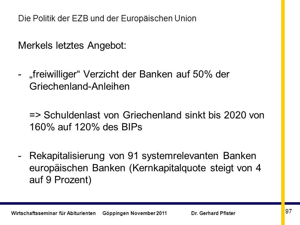 Wirtschaftsseminar für Abiturienten Göppingen November 2011 Dr. Gerhard Pfister 97 Die Politik der EZB und der Europäischen Union Merkels letztes Ange