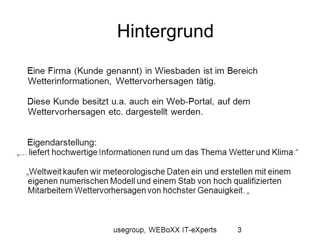 usegroup, WEBoXX IT-eXperts4 Hintergrund Der Kunde wandte sich an Florian Friedrichs mit einer Anfrage zur Entwicklung einer Applikation zur Unterstützung der Wettervorhersage Mainformatik: Florian Friedrichs, http://www.mainformatik.dehttp://www.mainformatik.de Florian stellte diese Anfrage auf dem Projektstammtisch (www.projektstammtisch.de) am 08.11.2012 vor.www.projektstammtisch.de https://www.xing.com/events/frankfurter-projekt-stammtisch-9- 1153015