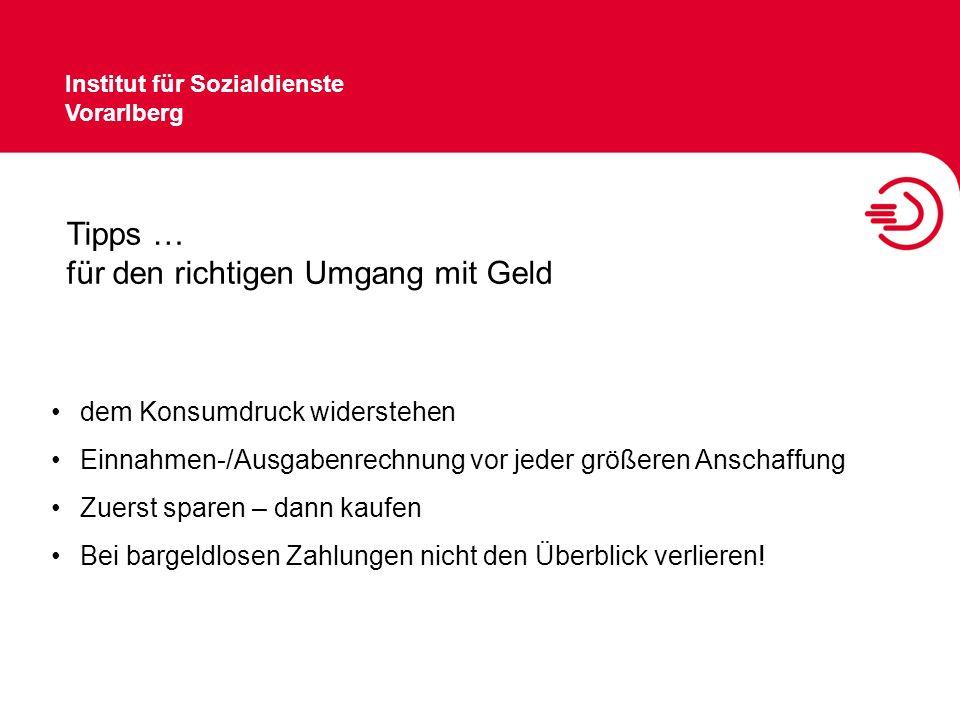 Institut für Sozialdienste Vorarlberg Tipps … für den richtigen Umgang mit Geld Gefahr der Über- und Mehrfachversicherung Angebote vor Kauf- und Kreditaufnahme einholen Vorsicht bei Leasingfinanzierung (Auto) Versandhandel, Ratenkäufe = häufig Schuldenfalle
