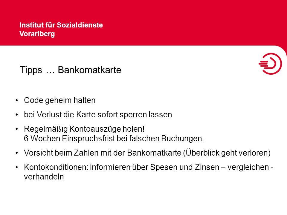 Institut für Sozialdienste Vorarlberg Tipps … Bankomatkarte Code geheim halten bei Verlust die Karte sofort sperren lassen Regelmäßig Kontoauszüge hol