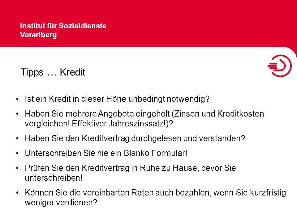 Institut für Sozialdienste Vorarlberg Tipps … Kredit Ist ein Kredit in dieser Höhe unbedingt notwendig? Haben Sie mehrere Angebote eingeholt (Zinsen u