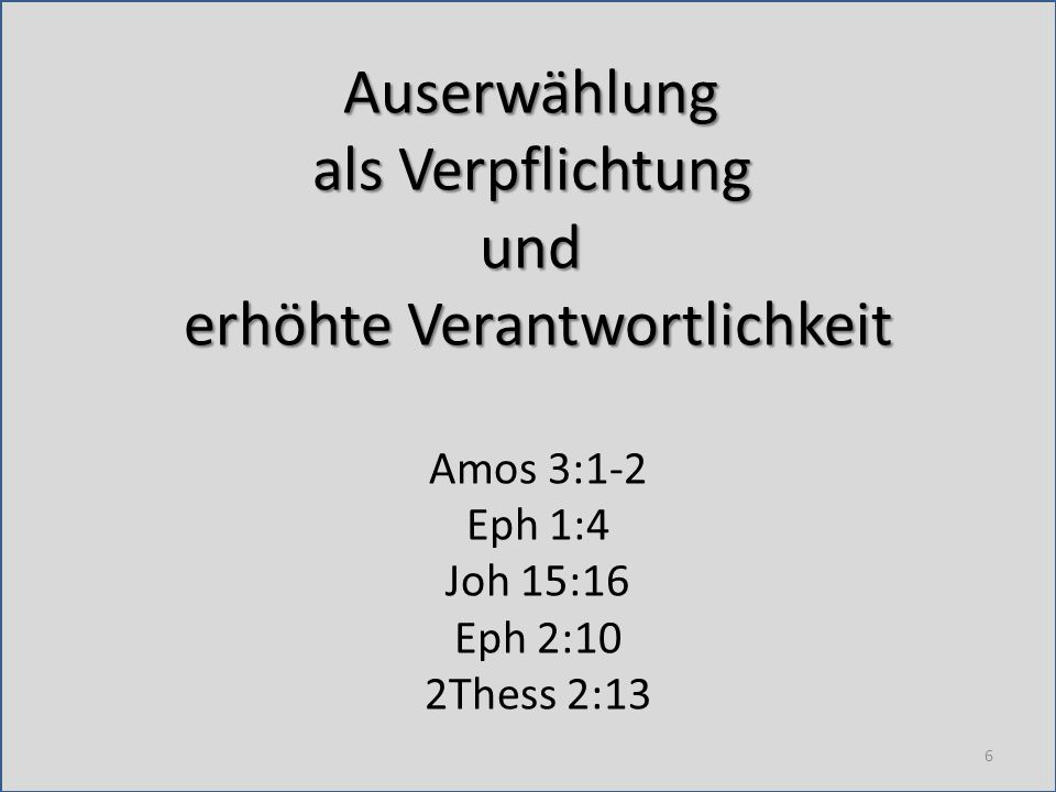 Auserwählung als Verpflichtung und erhöhte Verantwortlichkeit Amos 3:1-2 Eph 1:4 Joh 15:16 Eph 2:10 2Thess 2:13 6