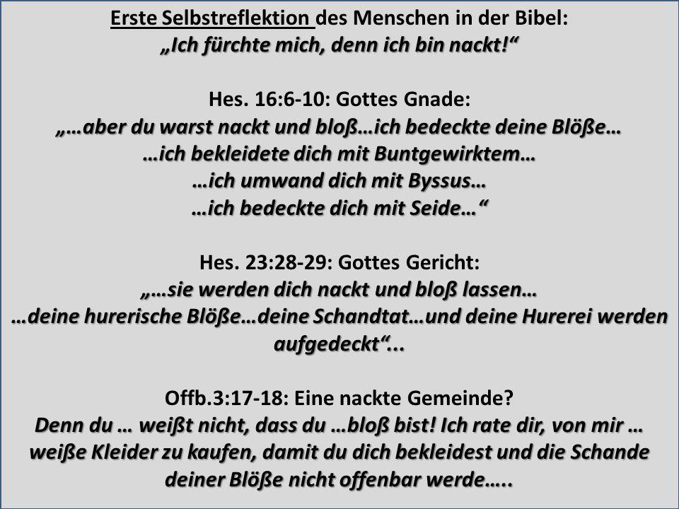 Erste Selbstreflektion des Menschen in der Bibel: Ich fürchte mich, denn ich bin nackt! Hes. 16:6-10: Gottes Gnade: …aber du warst nackt und bloß…ich
