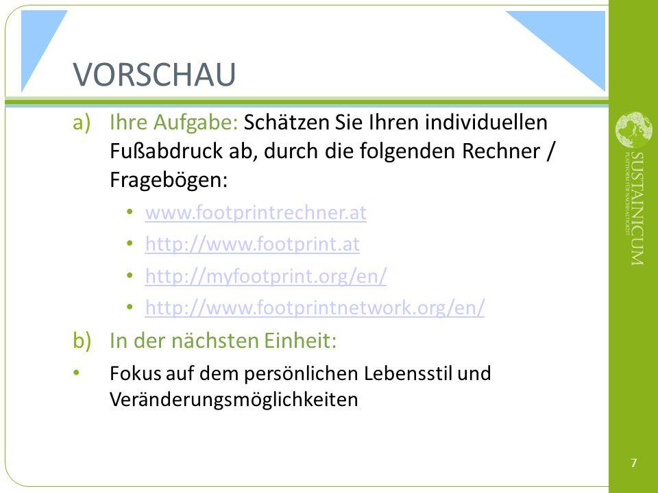 VORSCHAU a)Ihre Aufgabe: Schätzen Sie Ihren individuellen Fußabdruck ab, durch die folgenden Rechner / Fragebögen: www.footprintrechner.at http://www.footprint.at http://myfootprint.org/en/ http://www.footprintnetwork.org/en/ b)In der nächsten Einheit: Fokus auf dem persönlichen Lebensstil und Veränderungsmöglichkeiten 7