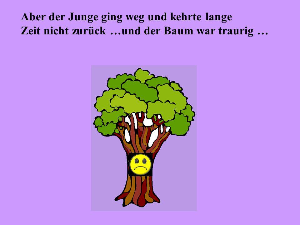 Aber der Junge ging weg und kehrte lange Zeit nicht zurück …und der Baum war traurig …