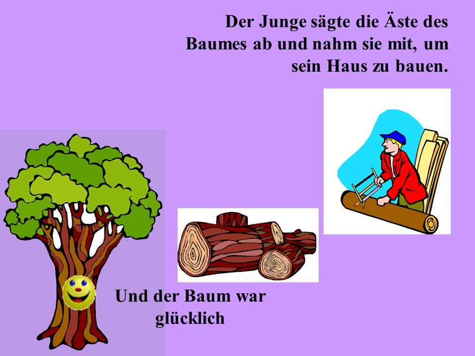 Der Junge sägte die Äste des Baumes ab und nahm sie mit, um sein Haus zu bauen. Und der Baum war glücklich