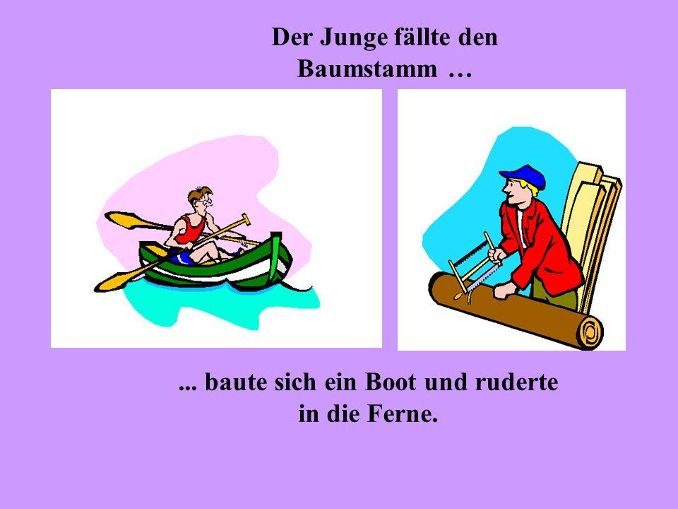 Der Junge fällte den Baumstamm …... baute sich ein Boot und ruderte in die Ferne.