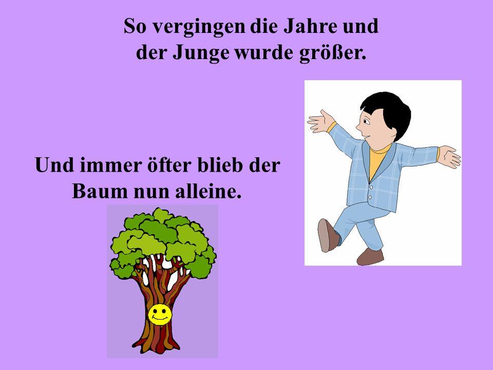 Und eines Tages kam der Junge zum Baum, und der Baum sagte: Komm her, mein Junge, klettere auf meinen Stamm, schaukle an meinen Ästen, iss von meinen Äpfeln, spiel in meinem Schatten und sei glücklich.