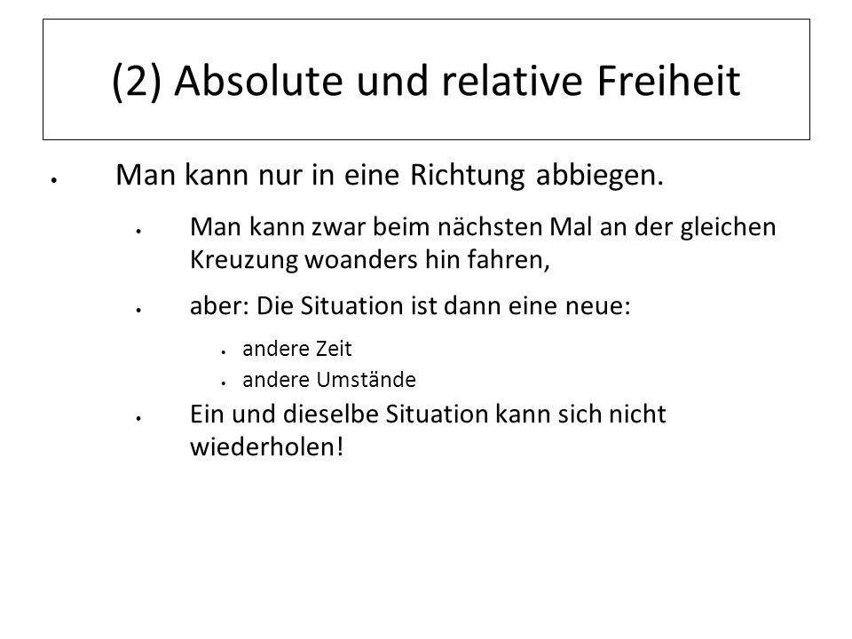 (2) Absolute und relative Freiheit Man kann nur in eine Richtung abbiegen. Man kann zwar beim nächsten Mal an der gleichen Kreuzung woanders hin fahre