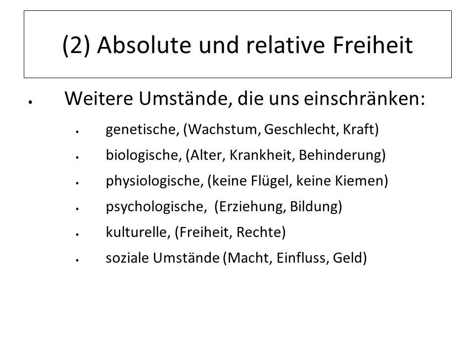(2) Absolute und relative Freiheit Weitere Umstände, die uns einschränken: genetische, (Wachstum, Geschlecht, Kraft) biologische, (Alter, Krankheit, B