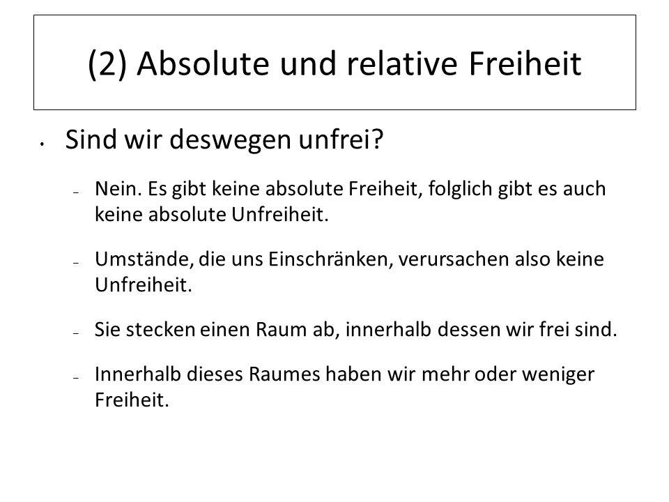 (2) Absolute und relative Freiheit Sind wir deswegen unfrei? – Nein. Es gibt keine absolute Freiheit, folglich gibt es auch keine absolute Unfreiheit.