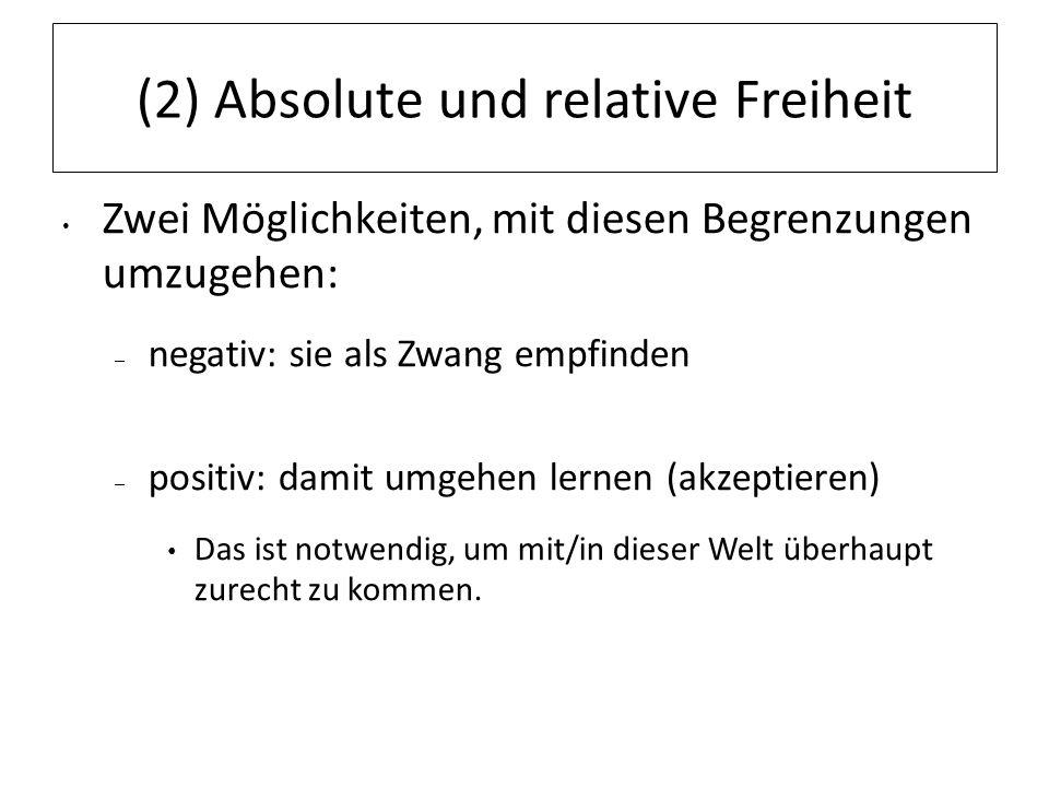 (2) Absolute und relative Freiheit Zwei Möglichkeiten, mit diesen Begrenzungen umzugehen: – negativ: sie als Zwang empfinden – positiv: damit umgehen