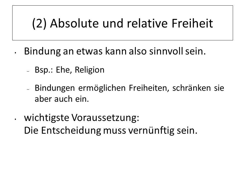 (2) Absolute und relative Freiheit Bindung an etwas kann also sinnvoll sein. – Bsp.: Ehe, Religion – Bindungen ermöglichen Freiheiten, schränken sie a