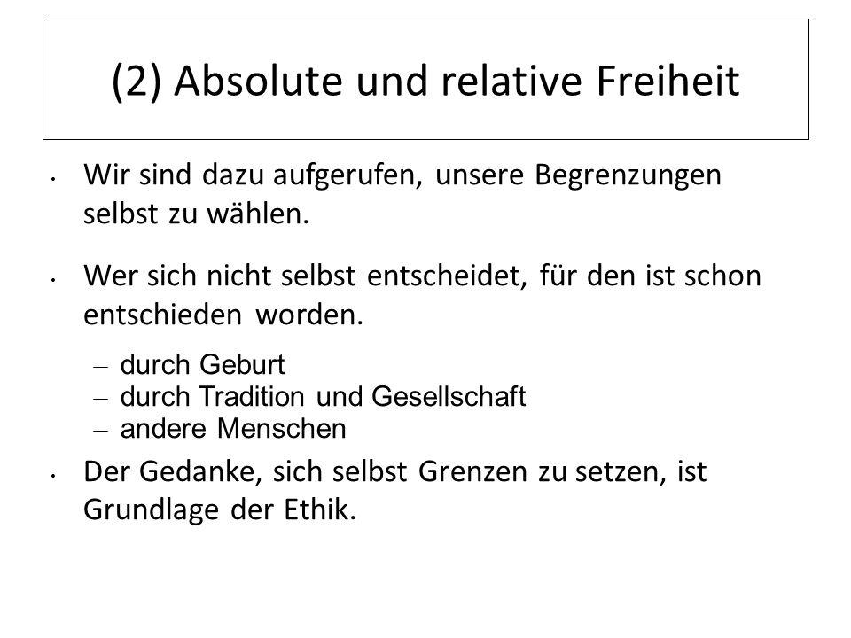 (2) Absolute und relative Freiheit Wir sind dazu aufgerufen, unsere Begrenzungen selbst zu wählen. Wer sich nicht selbst entscheidet, für den ist scho