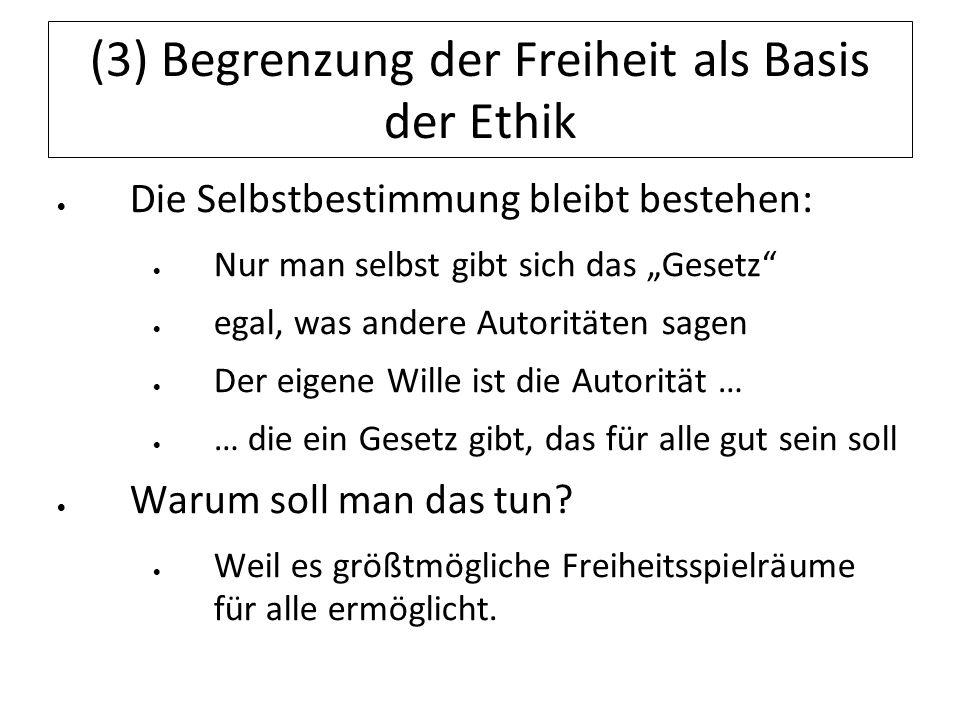 (3) Begrenzung der Freiheit als Basis der Ethik Die Selbstbestimmung bleibt bestehen: Nur man selbst gibt sich das Gesetz egal, was andere Autoritäten