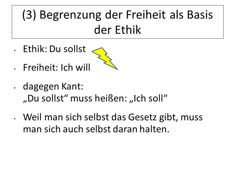 (3) Begrenzung der Freiheit als Basis der Ethik Ethik: Du sollst Freiheit: Ich will dagegen Kant: Du sollst muss heißen: Ich soll Weil man sich selbst