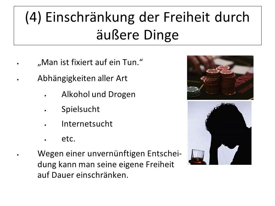 (4) Einschränkung der Freiheit durch äußere Dinge Man ist fixiert auf ein Tun. Abhängigkeiten aller Art Alkohol und Drogen Spielsucht Internetsucht et
