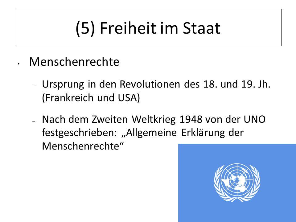 (5) Freiheit im Staat Menschenrechte – Ursprung in den Revolutionen des 18. und 19. Jh. (Frankreich und USA) – Nach dem Zweiten Weltkrieg 1948 von der