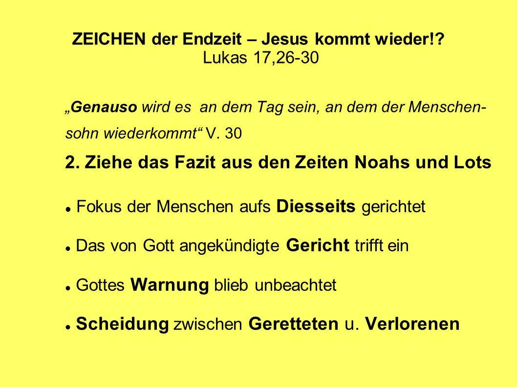 ZEICHEN der Endzeit – Jesus kommt wieder!? Lukas 17,26-30 Genauso wird es an dem Tag sein, an dem der Menschen- sohn wiederkommt V. 30 2. Ziehe das Fa