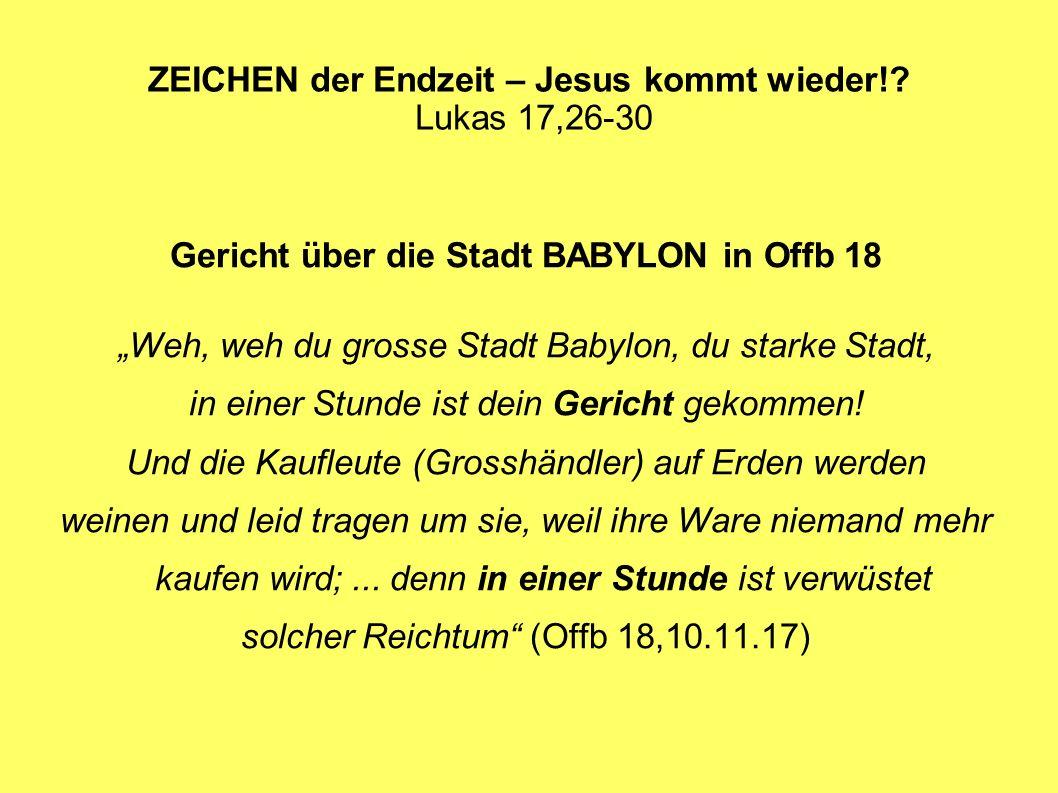ZEICHEN der Endzeit – Jesus kommt wieder!? Lukas 17,26-30 Gericht über die Stadt BABYLON in Offb 18 Weh, weh du grosse Stadt Babylon, du starke Stadt,