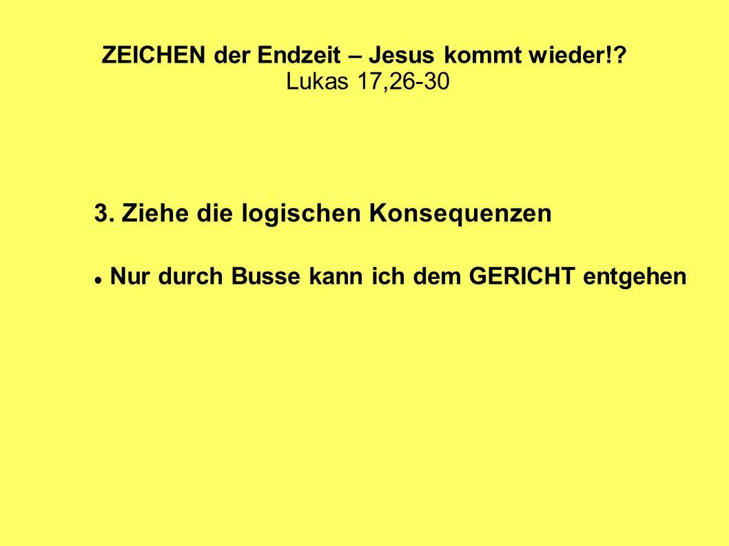 ZEICHEN der Endzeit – Jesus kommt wieder!? Lukas 17,26-30 3. Ziehe die logischen Konsequenzen Nur durch Busse kann ich dem GERICHT entgehen