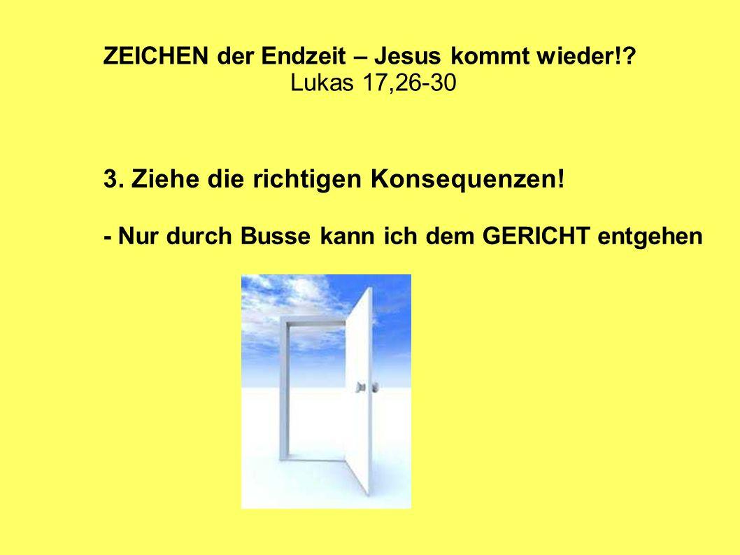 ZEICHEN der Endzeit – Jesus kommt wieder!? Lukas 17,26-30 3. Ziehe die richtigen Konsequenzen! - Nur durch Busse kann ich dem GERICHT entgehen