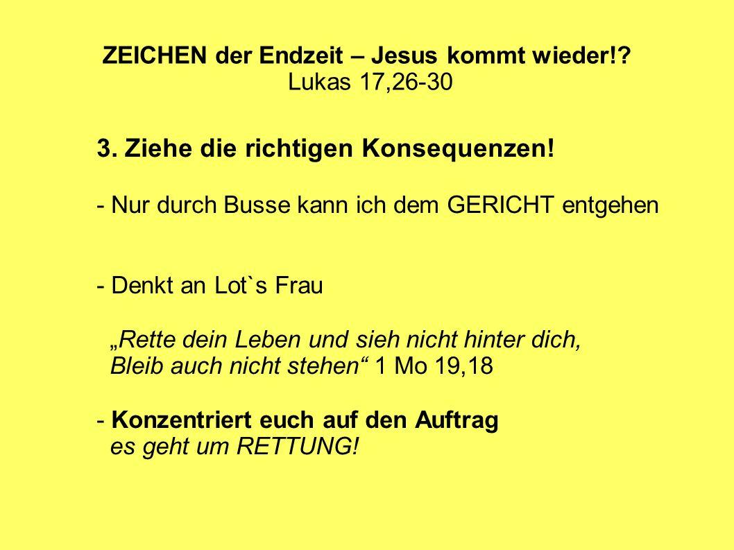 ZEICHEN der Endzeit – Jesus kommt wieder!? Lukas 17,26-30 3. Ziehe die richtigen Konsequenzen! - Nur durch Busse kann ich dem GERICHT entgehen - Denkt