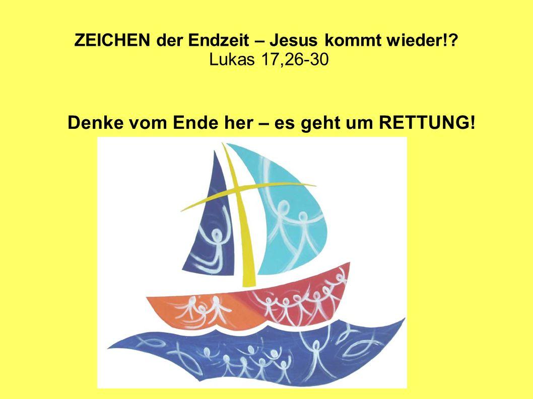 ZEICHEN der Endzeit – Jesus kommt wieder!? Lukas 17,26-30 Denke vom Ende her – es geht um RETTUNG!