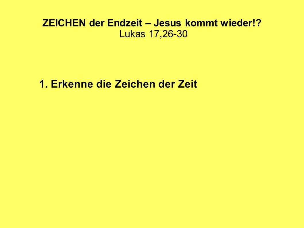ZEICHEN der Endzeit – Jesus kommt wieder!? Lukas 17,26-30 1. Erkenne die Zeichen der Zeit