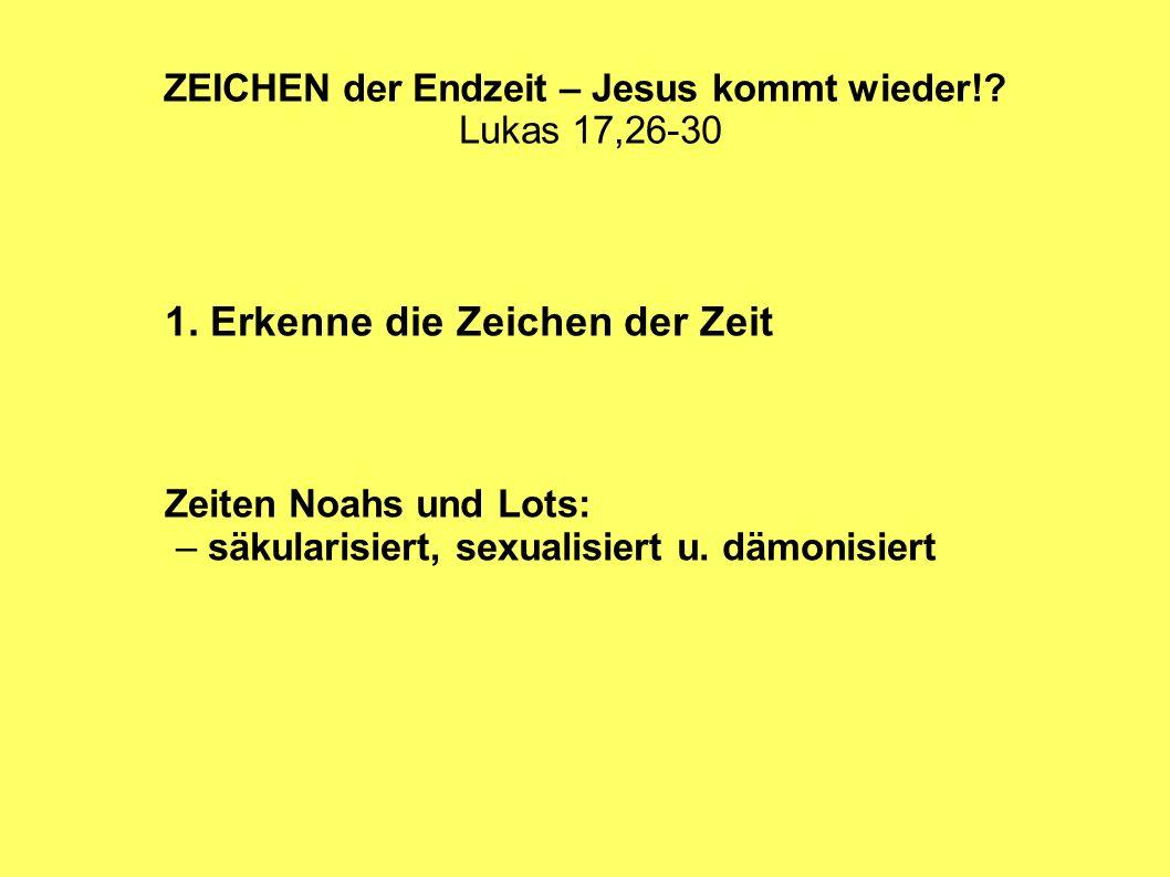 ZEICHEN der Endzeit – Jesus kommt wieder!? Lukas 17,26-30 1. Erkenne die Zeichen der Zeit Zeiten Noahs und Lots: – säkularisiert, sexualisiert u. dämo