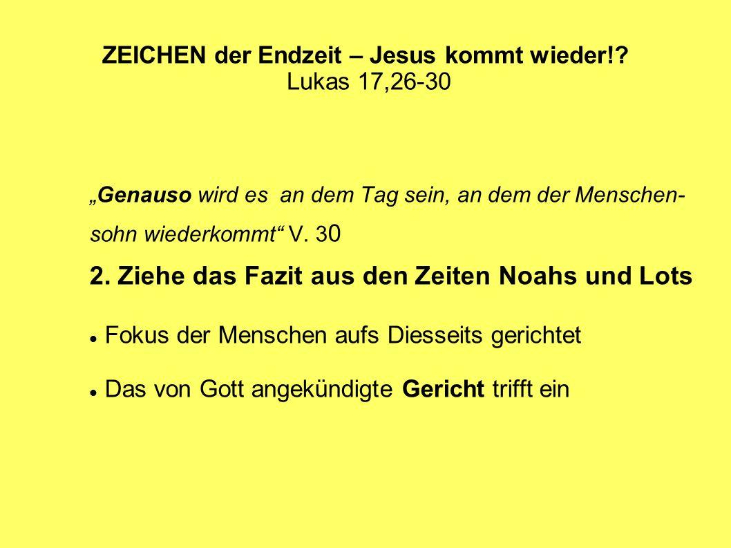 ZEICHEN der Endzeit – Jesus kommt wieder!? Lukas 17,26-30 Genauso wird es an dem Tag sein, an dem der Menschen- sohn wiederkommt V. 3 0 2. Ziehe das F