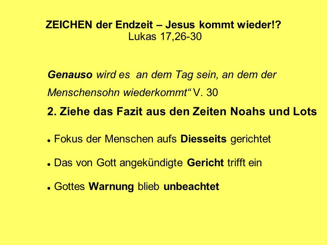 ZEICHEN der Endzeit – Jesus kommt wieder!? Lukas 17,26-30 Genauso wird es an dem Tag sein, an dem der Menschensohn wiederkommt V. 30 2. Ziehe das Fazi